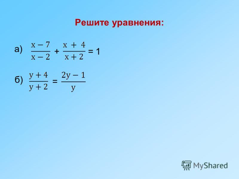 Решите уравнения: а) +=1 б) =