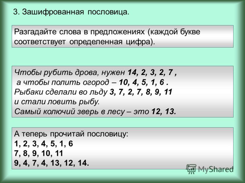 3. Зашифрованная пословица. Разгадайте слова в предложениях (каждой букве соответствует определенная цифра). Чтобы рубить дрова, нужен 14, 2, 3, 2, 7, а чтобы полить огород – 10, 4, 5, 1, 6. Рыбаки сделали во льду 3, 7, 2, 7, 8, 9, 11 и стали ловить