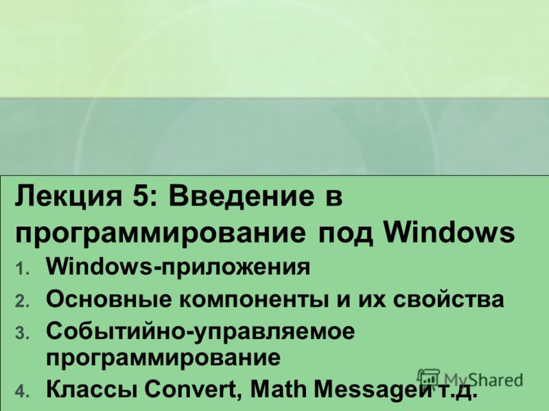 Лекция 5: Введение в программирование под Windows 1. Windows-приложения 2. Основные компоненты и их свойства 3. Событийно-управляемое программирование 4. Классы Convert, Math Messageи т.д.