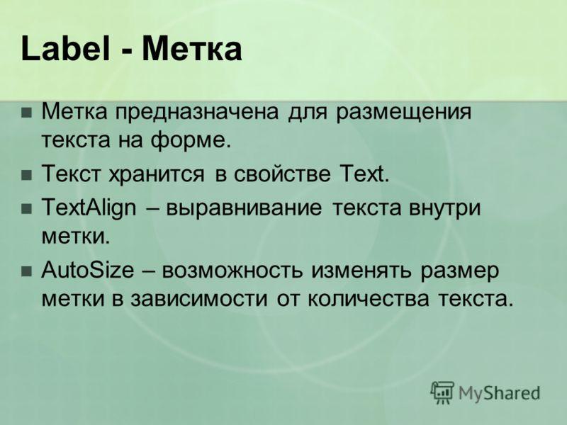 Label - Метка Метка предназначена для размещения текста на форме. Текст хранится в свойстве Text. TextAlign – выравнивание текста внутри метки. AutoSize – возможность изменять размер метки в зависимости от количества текста.