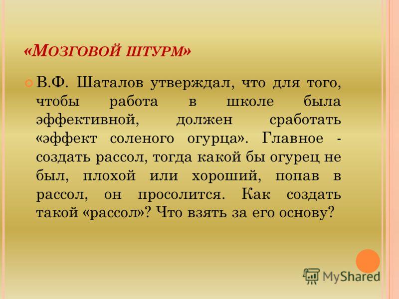 «М ОЗГОВОЙ ШТУРМ » В.Ф. Шаталов утверждал, что для того, чтобы работа в школе была эффективной, должен сработать «эффект соленого огурца». Главное - создать рассол, тогда какой бы огурец не был, плохой или хороший, попав в рассол, он просолится. Как