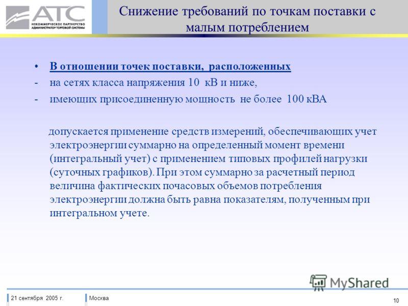 21 сентября 2005 г.Москва 10 Снижение требований по точкам поставки с малым потреблением В отношении точек поставки, расположенных -на сетях класса напряжения 10 кВ и ниже, -имеющих присоединенную мощность не более 100 кВА допускается применение сред