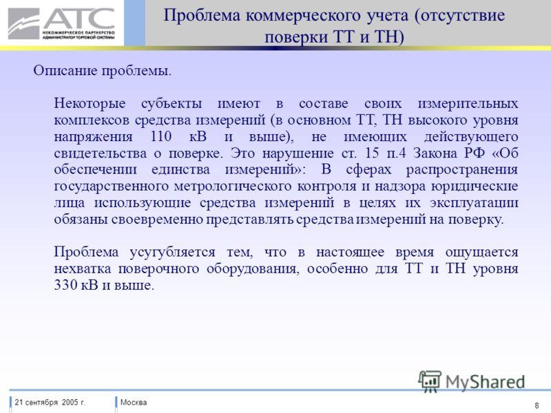 21 сентября 2005 г.Москва 8 Проблема коммерческого учета (отсутствие поверки ТТ и ТН) Описание проблемы. Некоторые субъекты имеют в составе своих измерительных комплексов средства измерений (в основном ТТ, ТН высокого уровня напряжения 110 кВ и выше)