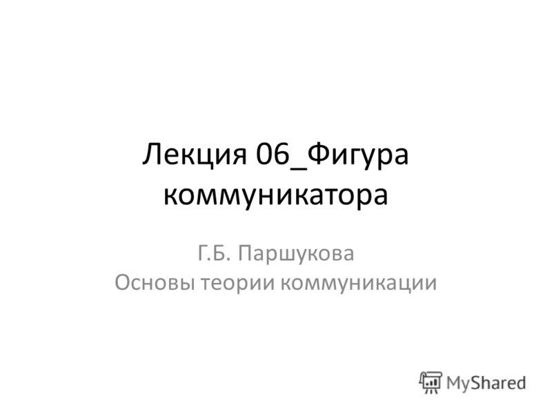 Лекция 06_Фигура коммуникатора Г.Б. Паршукова Основы теории коммуникации