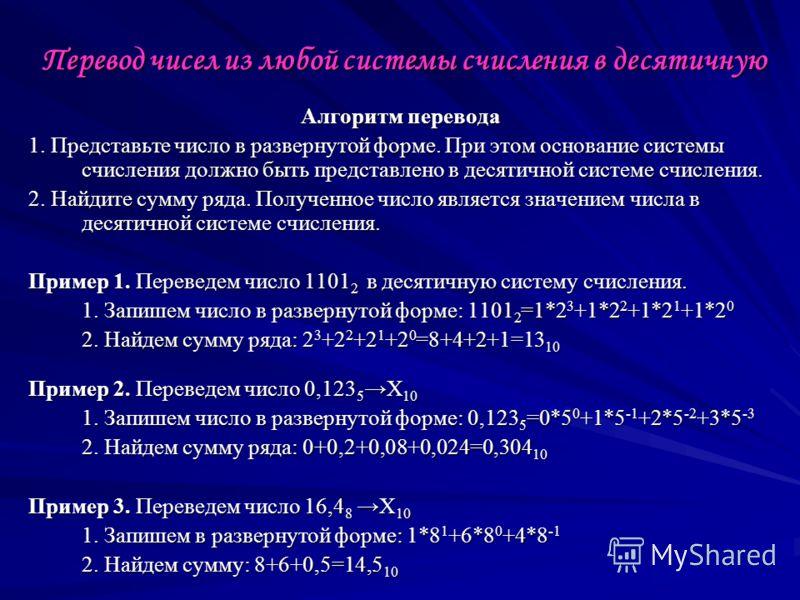 Перевод чисел из любой системы счисления в десятичную Алгоритм перевода 1. Представьте число в развернутой форме. При этом основание системы счисления должно быть представлено в десятичной системе счисления. 2. Найдите сумму ряда. Полученное число яв