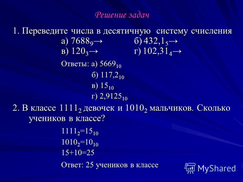 Решение задач 1. Переведите числа в десятичную систему счисления а) 7688 9 б) 432,1 5 в) 120 3г) 102,31 4 1. Переведите числа в десятичную систему счисления а) 7688 9 б) 432,1 5 в) 120 3г) 102,31 4 Ответы: а) 5669 10 б) 117,2 10 б) 117,2 10 в) 15 10