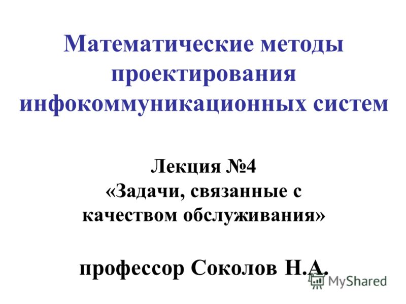 Математические методы проектирования инфокоммуникационных систем Лекция 4 «Задачи, связанные с качеством обслуживания» профессор Соколов Н.А.