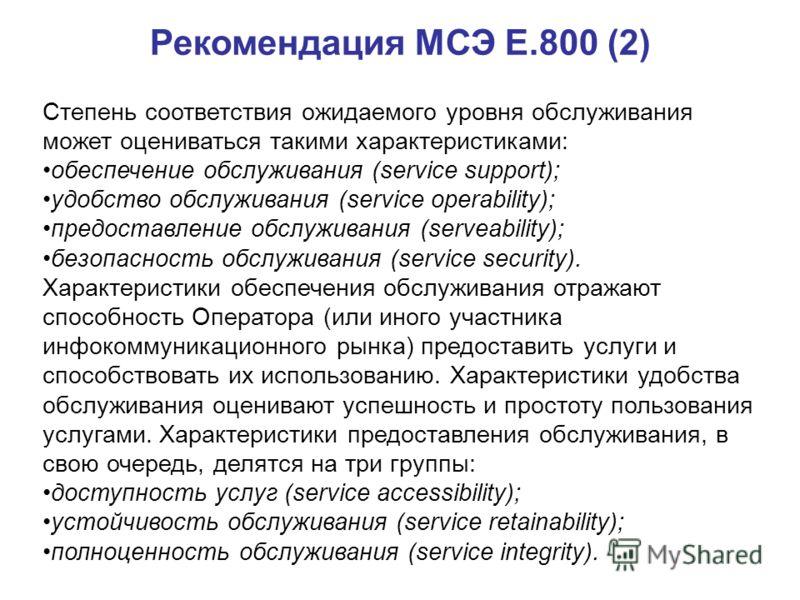Рекомендация МСЭ Е.800 (2) Степень соответствия ожидаемого уровня обслуживания может оцениваться такими характеристиками: обеспечение обслуживания (service support); удобство обслуживания (service operability); предоставление обслуживания (serveabili