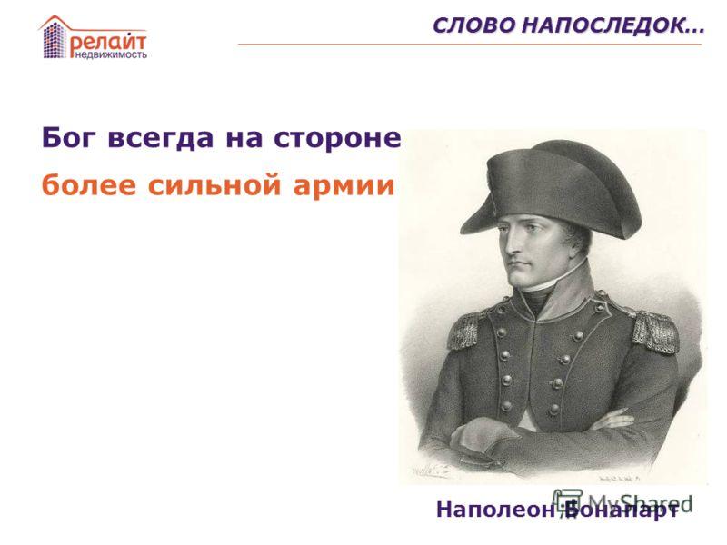 СЛОВО НАПОСЛЕДОК… Бог всегда на стороне более сильной армии Наполеон Бонапарт