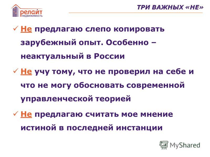 Не предлагаю слепо копировать зарубежный опыт. Особенно – неактуальный в России Не учу тому, что не проверил на себе и что не могу обосновать современной управленческой теорией Не предлагаю считать мое мнение истиной в последней инстанции ТРИ ВАЖНЫХ