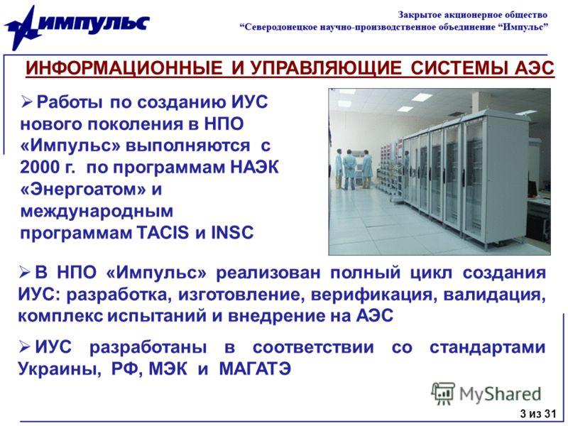 В НПО «Импульс» реализован полный цикл создания ИУС: разработка, изготовление, верификация, валидация, комплекс испытаний и внедрение на АЭС ИУС разработаны в соответствии со стандартами Украины, РФ, МЭК и МАГАТЭ ИНФОРМАЦИОННЫЕ И УПРАВЛЯЮЩИЕ СИСТЕМЫ