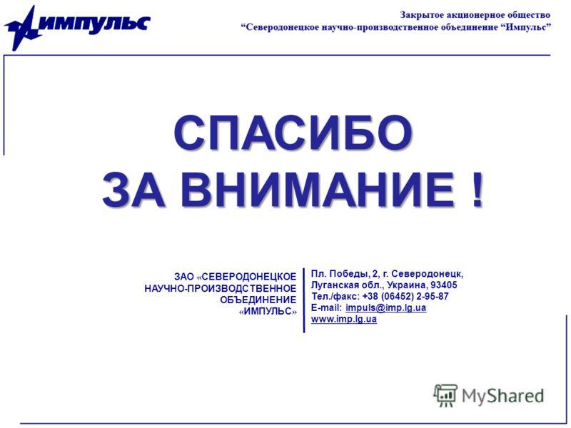 СПАСИБО ЗА ВНИМАНИЕ ! ЗАО « СЕВЕРОДОНЕЦКОЕ НАУЧНО-ПРОИЗВОДСТВЕННОЕ ОБЪЕДИНЕНИЕ « ИМПУЛЬС » Пл. Победы, 2, г. Северодонецк, Луганская обл., Украина, 93405 Тел./факс: +38 (06452) 2-95-87 E-mail: impuls@imp.lg.ua www.imp.lg.ua