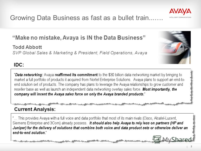 2 Growing Data Business as fast as a bullet train...…. IDC: Current Analysis: Make no mistake, Avaya is IN the Data Business Todd Abbott SVP Global Sales & Marketing & President, Field Operations, Avaya