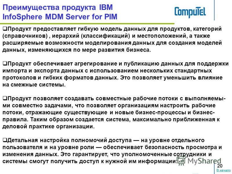 В начало 20 Преимущества продукта IBM InfoSphere MDM Server for PIM 20 Продукт предоставляет гибкую модель данных для продуктов, категорий (справочников), иерархий (классификаций) и местоположений, а также расширяемые возможности моделирования данных