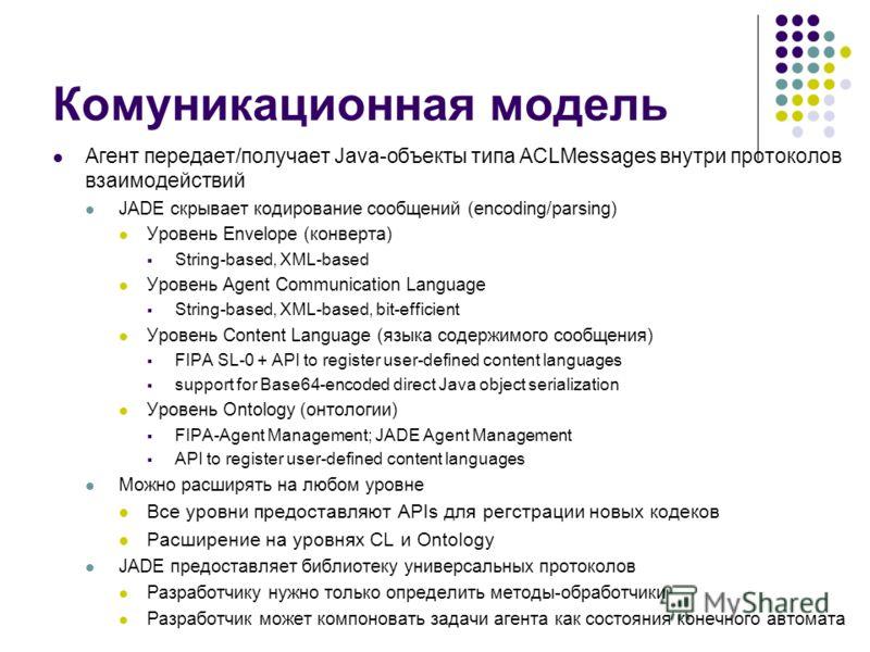 Комуникационная модель Агент передает/получает Java-объекты типа ACLMessages внутри протоколов взаимодействий JADE скрывает кодирование сообщений (encoding/parsing) Уровень Envelope (конверта) String-based, XML-based Уровень Agent Communication Langu