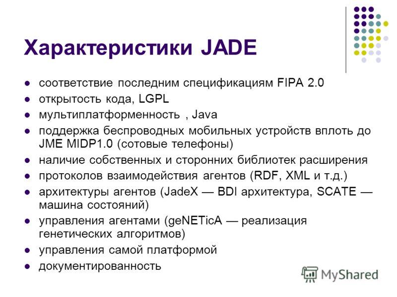 Характеристики JADE соответствие последним спецификациям FIPA 2.0 открытость кода, LGPL мультиплатформенность, Java поддержка беспроводных мобильных устройств вплоть до JME MIDP1.0 (сотовые телефоны) наличие собственных и сторонних библиотек расширен