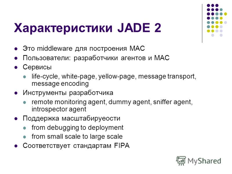 Характеристики JADE 2 Это middleware для построения МАС Пользователи: разработчики агентов и МАС Сервисы life-cycle, white-page, yellow-page, message transport, message encoding Инструменты разработчика remote monitoring agent, dummy agent, sniffer a