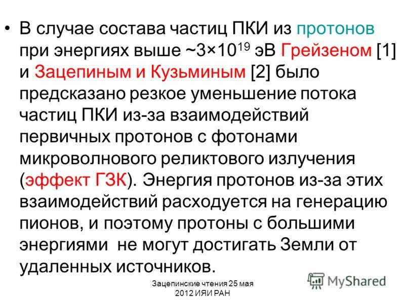 Зацепинские чтения 25 мая 2012 ИЯИ РАН В случае состава частиц ПКИ из протонов при энергиях выше ~3×10 19 эВ Грейзеном [1] и Зацепиным и Кузьминым [2] было предсказано резкое уменьшение потока частиц ПКИ из-за взаимодействий первичных протонов с фото
