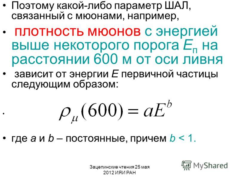 Зацепинские чтения 25 мая 2012 ИЯИ РАН Поэтому какой-либо параметр ШАЛ, связанный с мюонами, например, плотность мюонов с энергией выше некоторого порога Е п на расстоянии 600 м от оси ливня зависит от энергии Е первичной частицы следующим образом: г