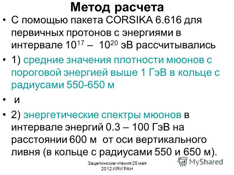 Зацепинские чтения 25 мая 2012 ИЯИ РАН Метод расчета С помощью пакета CORSIKA 6.616 для первичных протонов с энергиями в интервале 10 17 – 10 20 эВ рассчитывались 1) средние значения плотности мюонов с пороговой энергией выше 1 ГэВ в кольце с радиуса