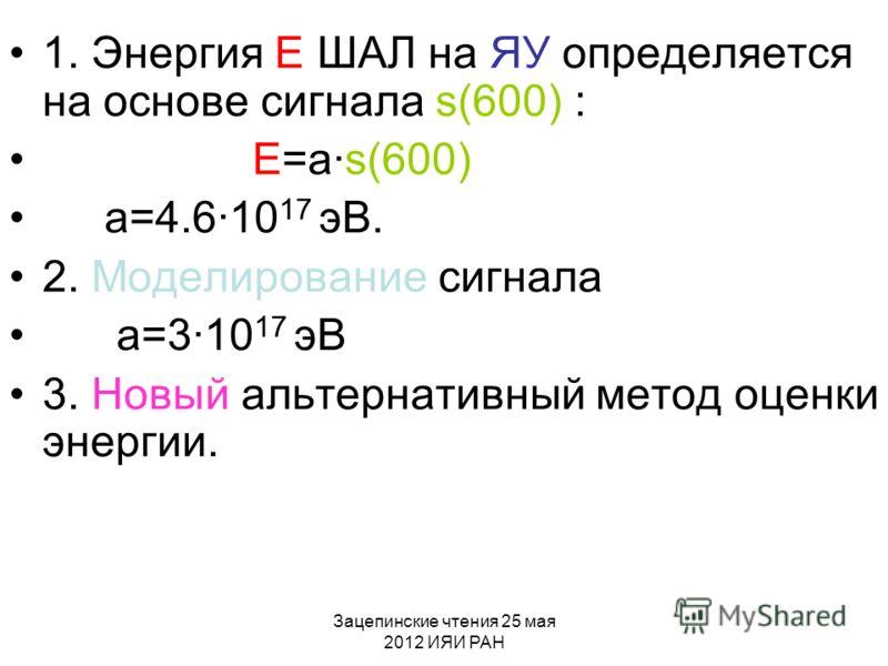 Зацепинские чтения 25 мая 2012 ИЯИ РАН 1. Энергия E ШАЛ на ЯУ определяется на основе сигнала s(600) : E=a·s(600) a=4.6·10 17 эВ. 2. Моделирование сигнала a=3·10 17 эВ 3. Новый альтернативный метод оценки энергии.