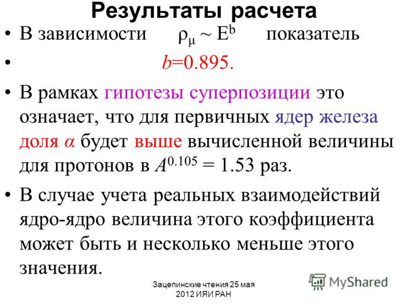 Зацепинские чтения 25 мая 2012 ИЯИ РАН Результаты расчета В зависимости ρ μ ~ E b показатель b=0.895. В рамках гипотезы суперпозиции это означает, что для первичных ядер железа доля α будет выше вычисленной величины для протонов в А 0.105 = 1.53 раз.