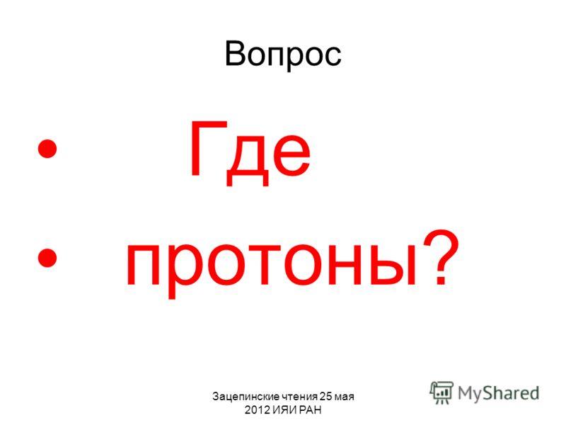 Зацепинские чтения 25 мая 2012 ИЯИ РАН Вопрос Где протоны?
