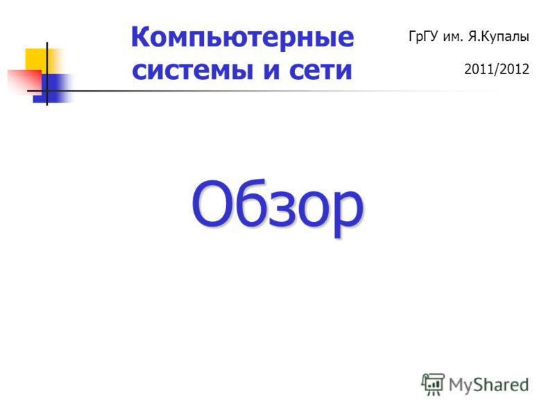ГрГУ им. Я.Купалы 2011/2012 Компьютерные системы и сети Обзор