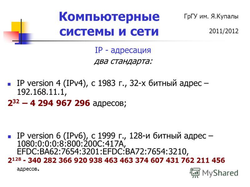 ГрГУ им. Я.Купалы 2011/2012 Компьютерные системы и сети IP - адресация два стандарта: IP version 4 (IPv4), c 1983 г., 32-х битный адрес – 192.168.11.1, 2 32 – 4 294 967 296 адресов; IP version 6 (IPv6), c 1999 г., 128-и битный адрес – 1080:0:0:0:8:80