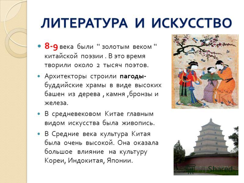 ЛИТЕРАТУРА И ИСКУССТВО 8-9 века были золотым веком китайской поэзии. В это время творили около 2 тысяч поэтов. Архитекторы строили пагоды - буддийские храмы в виде высоких башен из дерева, камня, бронзы и железа. В средневековом Китае главным видом и