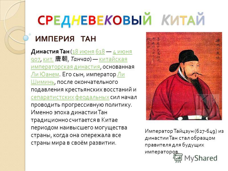 СРЕД Н ЕВЕ К ОВЫЙ К ИТАЙ ИМПЕРИЯ ТАН Император Тайцзун (627-649) из династии Тан стал образцом правителя для будущих императоров. Династия Тан (18 июня 618 4 июня 907, кит., Танчао) китайская императорская династия, основанная Ли Юанем. Его сын, импе