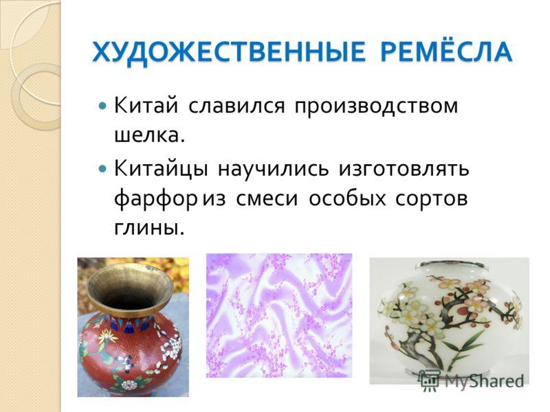 ХУДОЖЕСТВЕННЫЕ РЕМЁСЛА Китай славился производством шелка. Китайцы научились изготовлять фарфор из смеси особых сортов глины.
