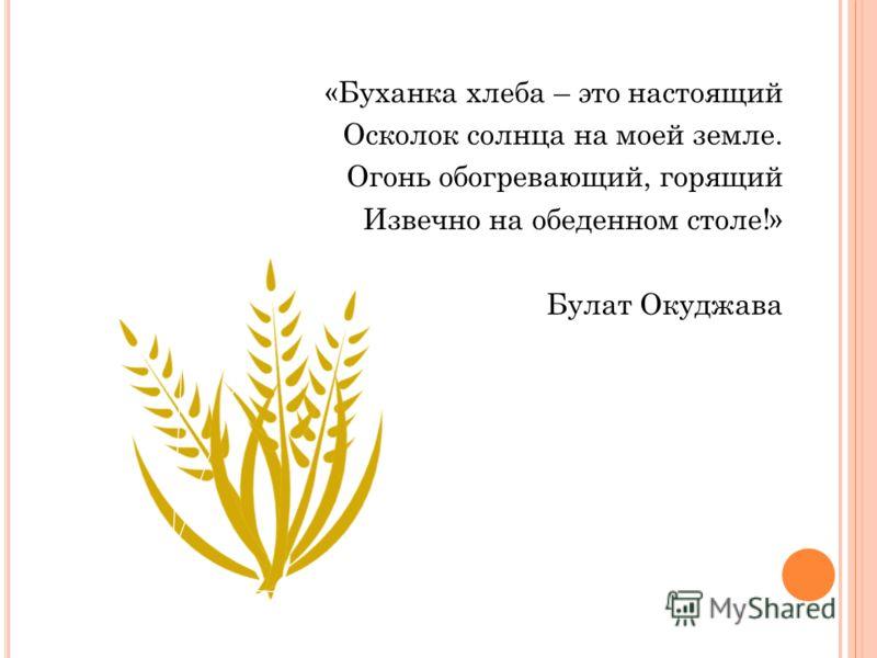 «Буханка хлеба – это настоящий Осколок солнца на моей земле. Огонь обогревающий, горящий Извечно на обеденном столе!» Булат Окуджава