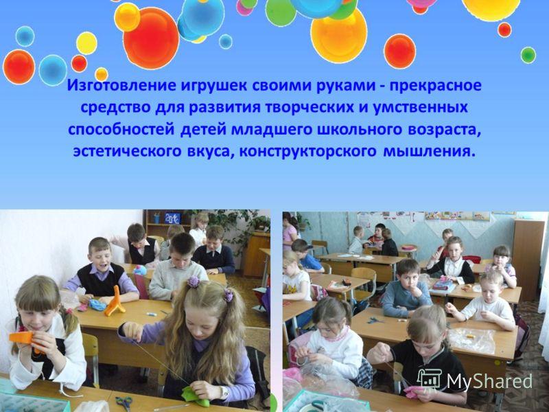 Изготовление игрушек своими руками - прекрасное средство для развития творческих и умственных способностей детей младшего школьного возраста, эстетического вкуса, конструкторского мышления.