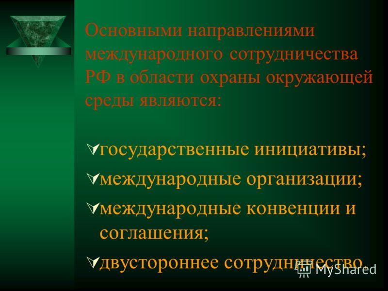 Основными направлениями международного сотрудничества РФ в области охраны окружающей среды являются: государственные инициативы; международные организации; международные конвенции и соглашения; двустороннее сотрудничество.
