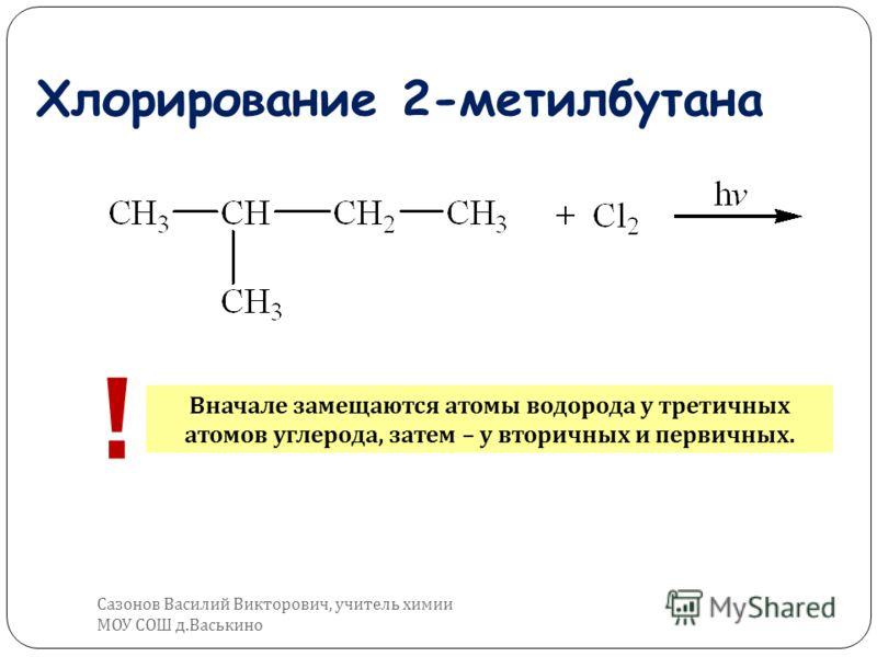 Хлорирование 2-метилбутана ! Вначале замещаются атомы водорода у третичных атомов углерода, затем – у вторичных и первичных. Сазонов Василий Викторович, учитель химии МОУ СОШ д. Васькино