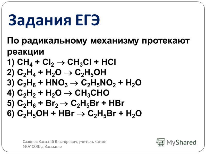 Задания ЕГЭ По радикальному механизму протекают реакции 1) СН 4 + Сl 2 СН 3 Сl + НСl 2) С 2 Н 4 + Н 2 O С 2 Н 5 ОН 3) С 2 Н 6 + HNO 3 C 2 H 5 NO 2 + Н 2 O 4) С 2 Н 2 + Н 2 O СН 3 СНО 5) C 2 H 6 + Br 2 C 2 H 5 Br + HBr 6) С 2 Н 5 ОН + НВг С 2 Н 5 Вг +