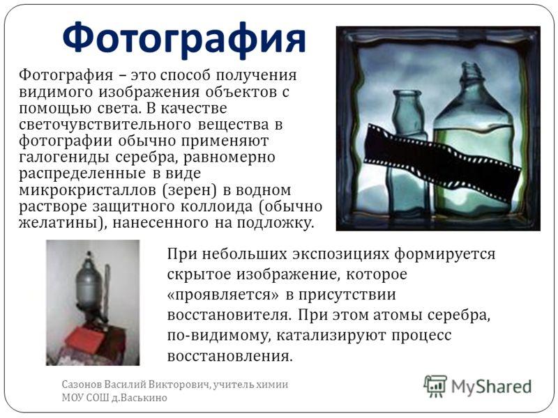 Фотография – это способ получения видимого изображения объектов с помощью света. В качестве светочувствительного вещества в фотографии обычно применяют галогениды серебра, равномерно распределенные в виде микрокристаллов ( зерен ) в водном растворе з