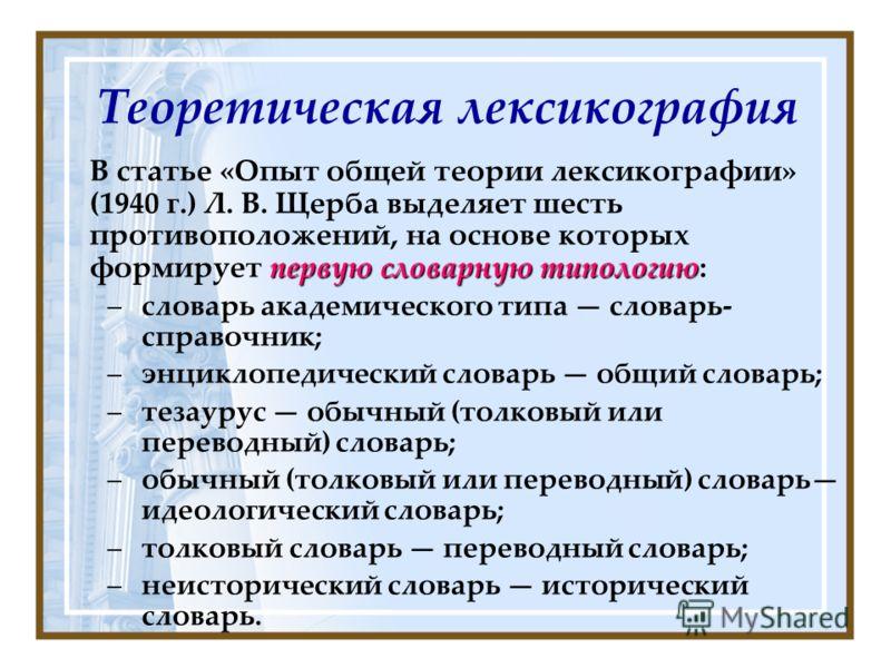 Теоретическая лексикография первую словарную типологию В статье «Опыт общей теории лексикографии» (1940 г.) Л. В. Щерба выделяет шесть противоположений, на основе которых формирует первую словарную типологию: –словарь академического типа словарь- спр