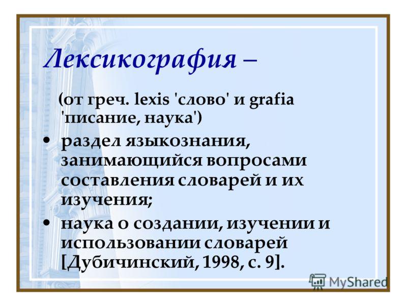 Лексикография – (от греч. lexis 'слово' и grafia 'писание, наука') раздел языкознания, занимающийся вопросами составления словарей и их изучения; наука о создании, изучении и использовании словарей [Дубичинский, 1998, с. 9].