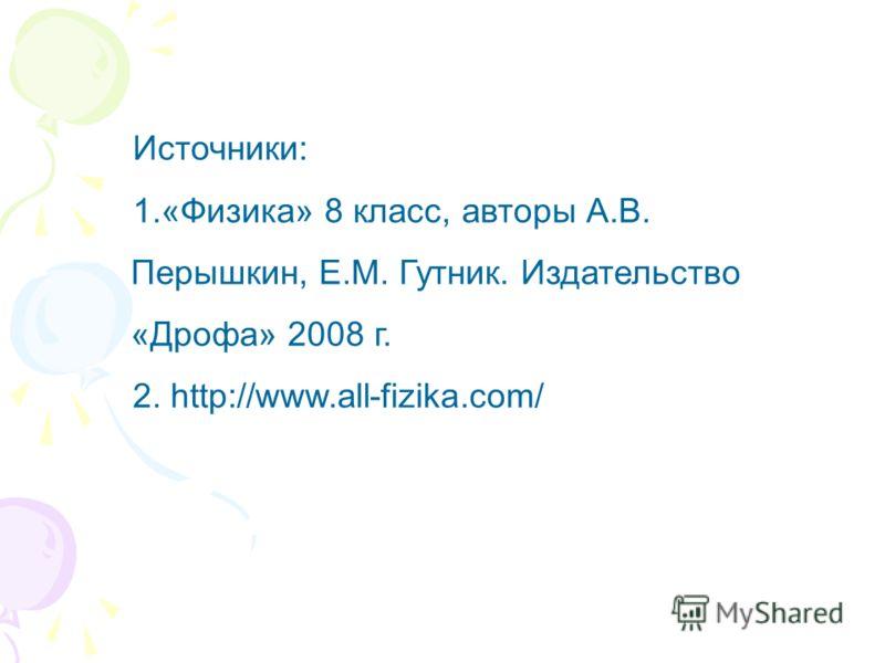 Источники: 1.«Физика» 8 класс, авторы А.В. Перышкин, Е.М. Гутник. Издательство «Дрофа» 2008 г. 2. http://www.all-fizika.com/