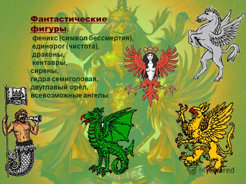 Фантастические фигуры : феникс ( символ бессмертия ), единорог ( чистота ), драконы, кентавры, сирены, гидра семиголовая, двуглавый орёл, всевозможные ангелы