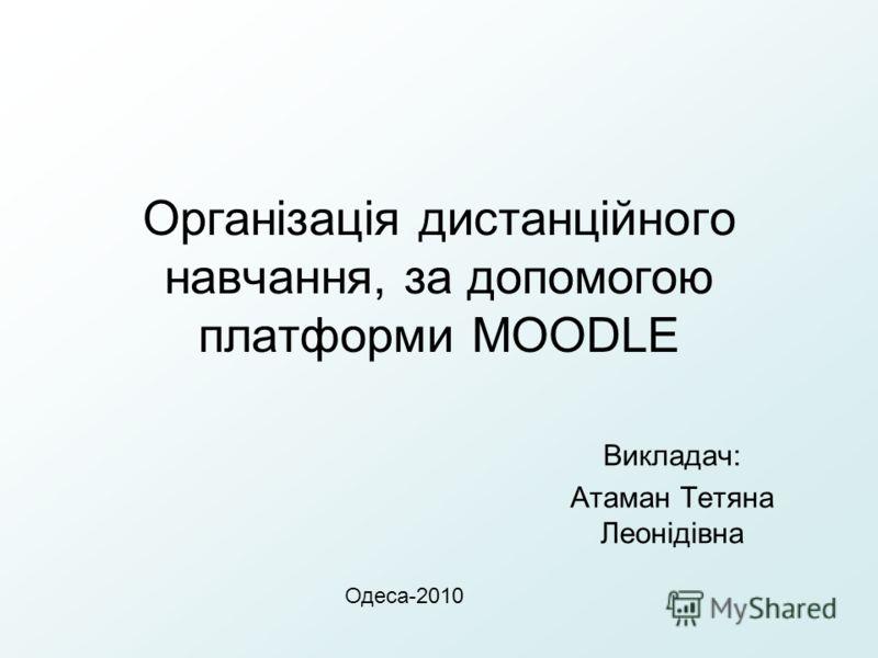 Організація дистанційного навчання, за допомогою платформи MOODLE Викладач: Атаман Тетяна Леонідівна Одеса-2010
