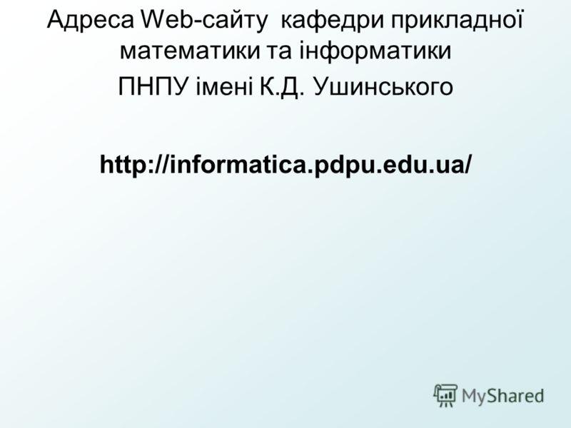 Адреса Web-сайту кафедри прикладної математики та інформатики ПНПУ імені К.Д. Ушинського http://informatica.pdpu.edu.ua/