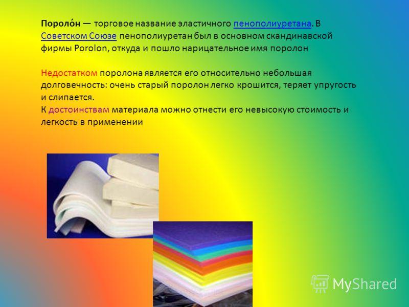 Пороло́н торговое название эластичного пенополиуретана. В Советском Союзе пенополиуретан был в основном скандинавской фирмы Porolon, откуда и пошло нарицательное имя поролонпенополиуретана Советском Союзе Недостатком поролона является его относительн