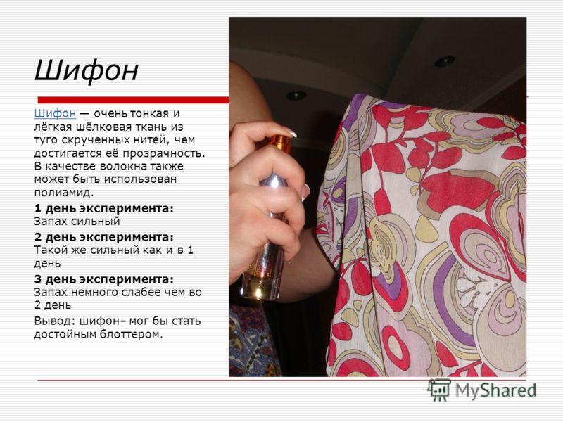 Шифон Шифон очень тонкая и лёгкая шёлковая ткань из туго скрученных нитей, чем достигается её прозрачность. В качестве волокна также может быть использован полиамид. 1 день эксперимента: Запах сильный 2 день эксперимента: Такой же сильный как и в 1 д