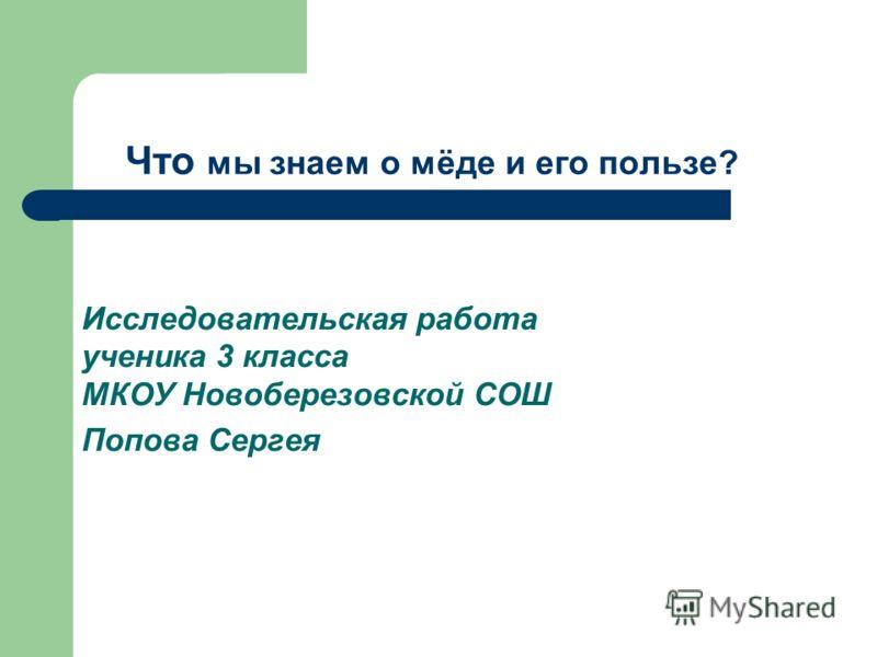 Исследовательская работа ученика 3 класса МКОУ Новоберезовской СОШ Попова Сергея Что мы знаем о мёде и его пользе?