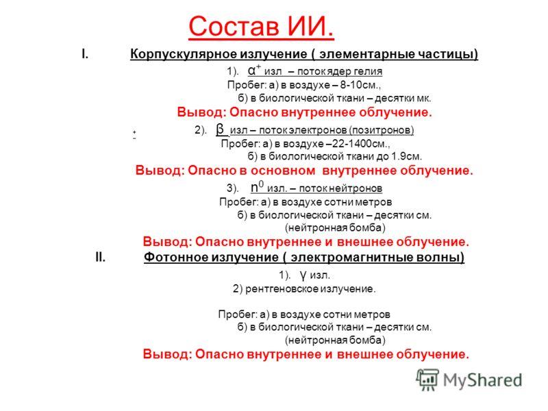 Состав ИИ. I.Корпускулярное излучение ( элементарные частицы) 1). α + изл – поток ядер гелия Пробег: а) в воздухе – 8-10см., б) в биологической ткани – десятки мк. Вывод: Опасно внутреннее облучение. 2). β изл – поток электронов (позитронов) Пробег: