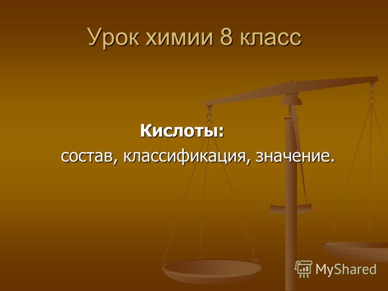 Урок химии 8 класс Кислоты: состав, классификация, значение. состав, классификация, значение.