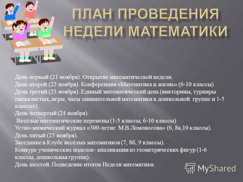День первый (21 ноября ). Открытие математической недели. День второй (22 ноября ). Конференция « Математика и жизнь » (6-10 классы ) День третий (23 ноября ). Единый математический день ( викторины, турниры смекалистых, игры, часы занимательной мате